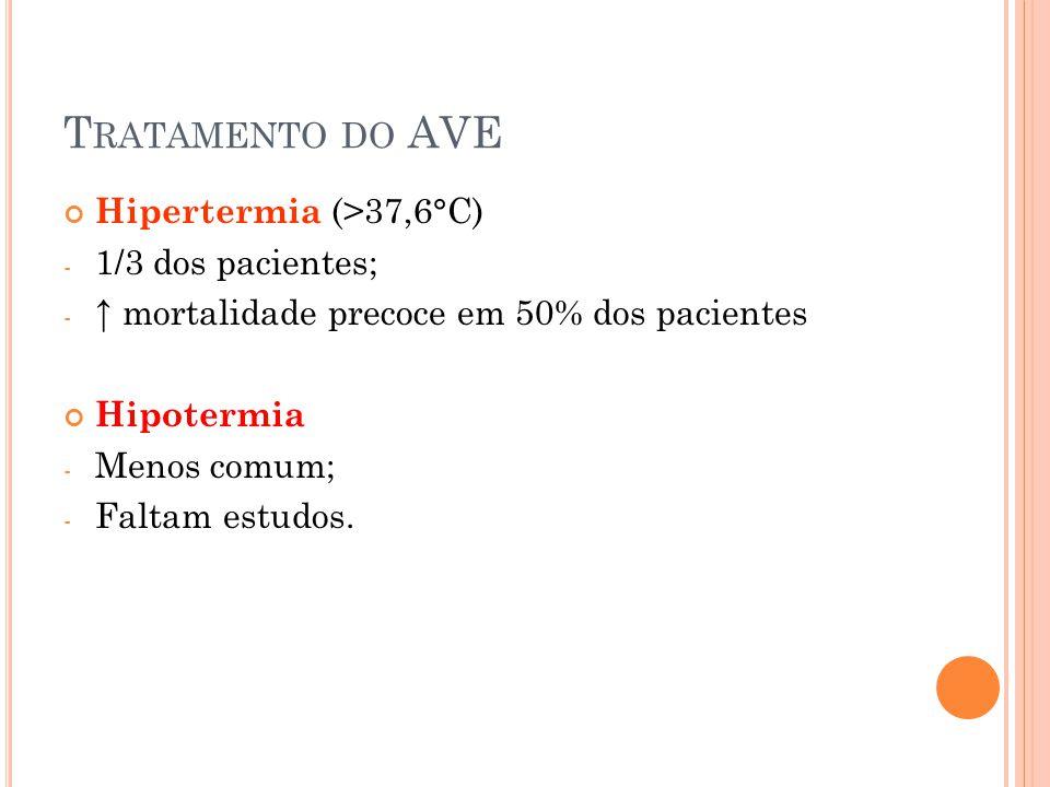 T RATAMENTO DO AVE Hipertermia (>37,6°C) - 1/3 dos pacientes; - ↑ mortalidade precoce em 50% dos pacientes Hipotermia - Menos comum; - Faltam estudos.