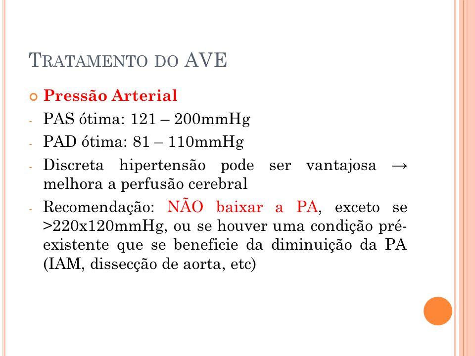 T RATAMENTO DO AVE Pressão Arterial - PAS ótima: 121 – 200mmHg - PAD ótima: 81 – 110mmHg - Discreta hipertensão pode ser vantajosa → melhora a perfusã