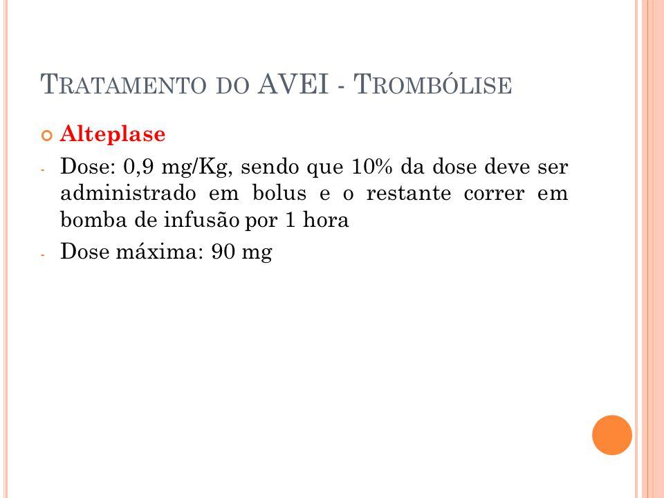 T RATAMENTO DO AVEI - T ROMBÓLISE Alteplase - Dose: 0,9 mg/Kg, sendo que 10% da dose deve ser administrado em bolus e o restante correr em bomba de in