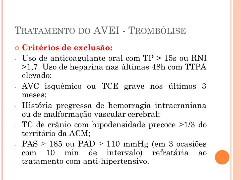 T RATAMENTO DO AVEI - T ROMBÓLISE Critérios de exclusão: - Uso de anticoagulante oral com TP > 15s ou RNI >1,7. Uso de heparina nas últimas 48h com TT