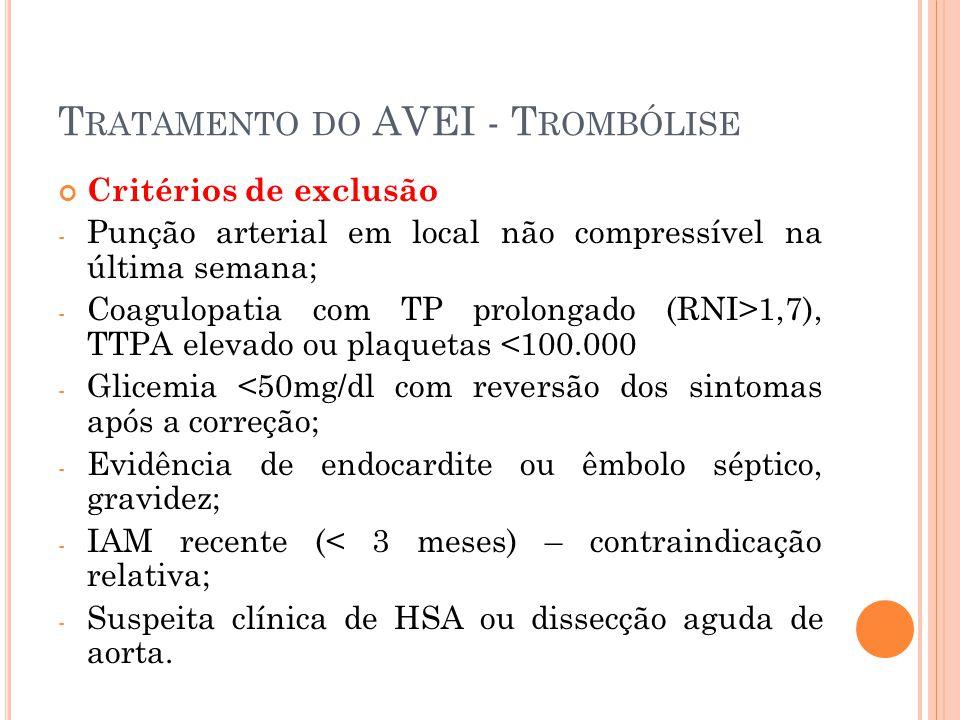T RATAMENTO DO AVEI - T ROMBÓLISE Critérios de exclusão - Punção arterial em local não compressível na última semana; - Coagulopatia com TP prolongado