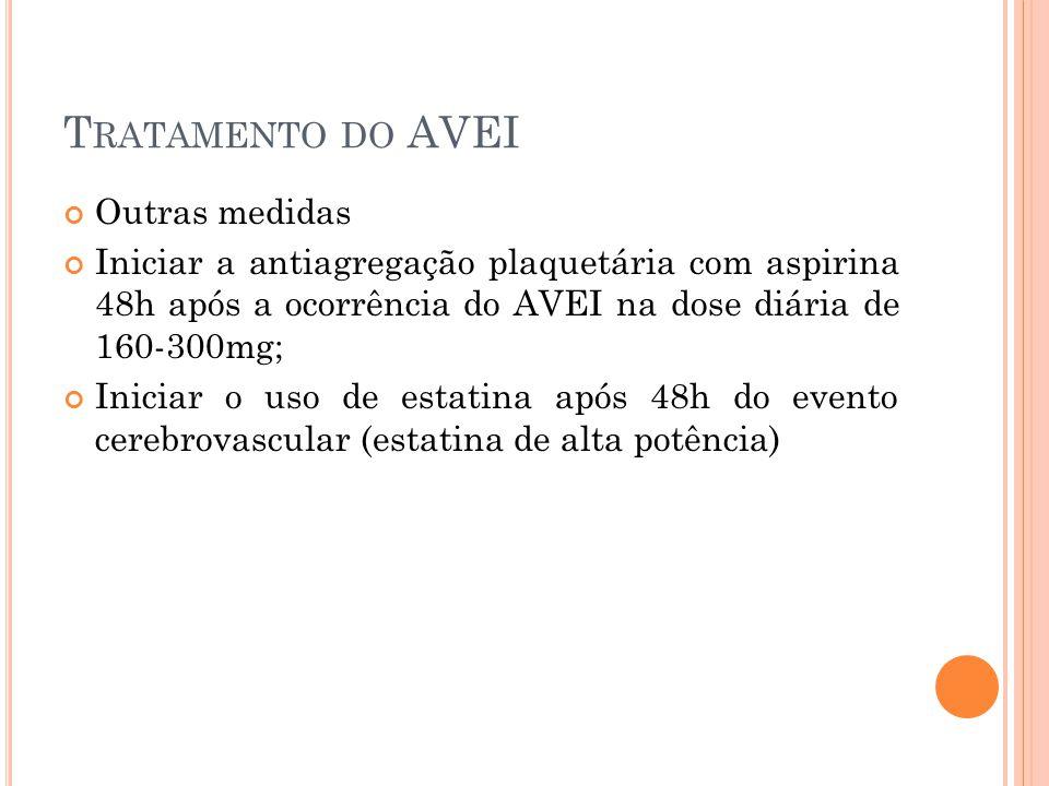 T RATAMENTO DO AVEI Outras medidas Iniciar a antiagregação plaquetária com aspirina 48h após a ocorrência do AVEI na dose diária de 160-300mg; Iniciar