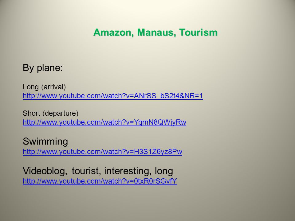 Amazon, Manaus, Tourism By plane: Long (arrival) http://www.youtube.com/watch?v=ANrSS_bS2t4&NR=1 Short (departure) http://www.youtube.com/watch?v=YqmN