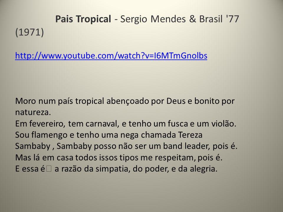 Pais Tropical - Sergio Mendes & Brasil 77 (1971) http://www.youtube.com/watch?v=I6MTmGnolbs Moro num país tropical abençoado por Deus e bonito por natureza.