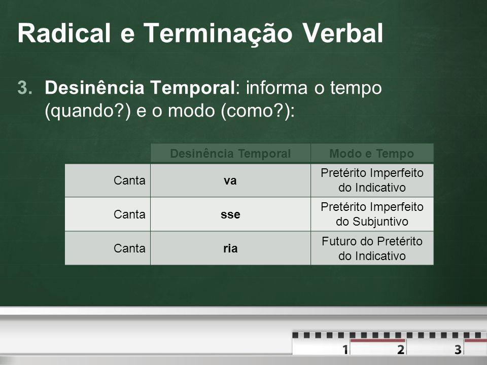 Radical e Terminação Verbal 3.Desinência Temporal: informa o tempo (quando?) e o modo (como?): Desinência TemporalModo e Tempo Cantava Pretérito Imperfeito do Indicativo Cantasse Pretérito Imperfeito do Subjuntivo Cantaria Futuro do Pretérito do Indicativo