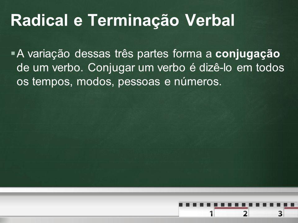 Radical e Terminação Verbal  A variação dessas três partes forma a conjugação de um verbo.