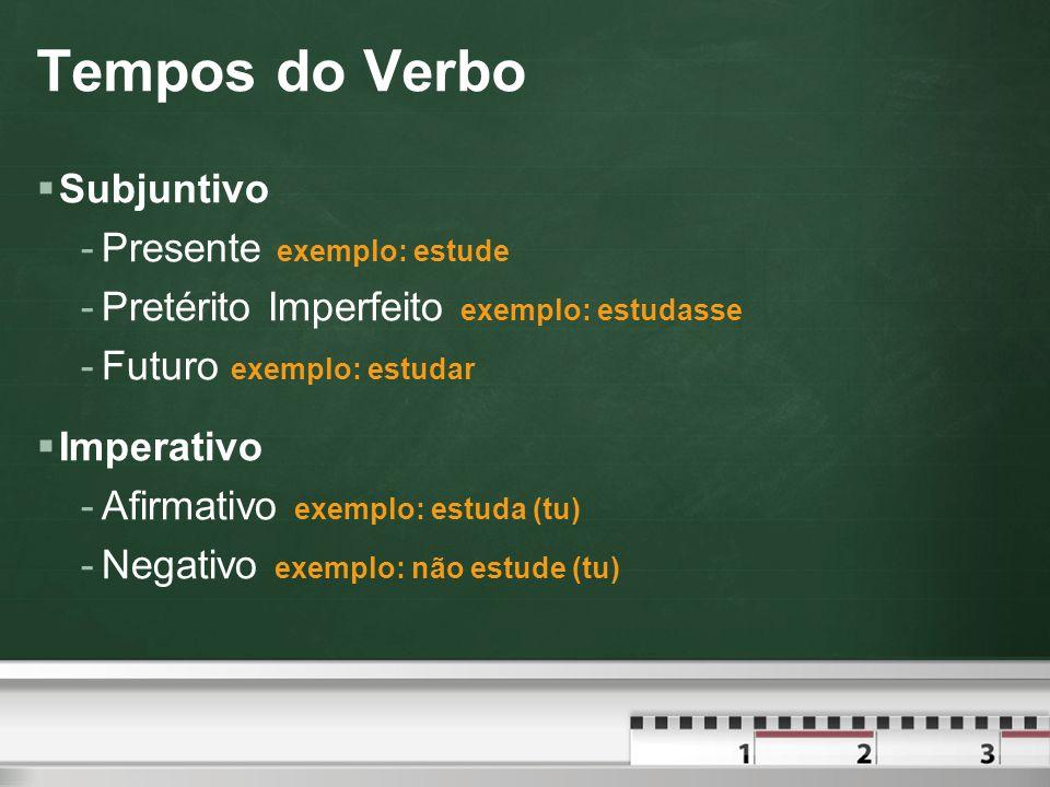 Tempos do Verbo  Subjuntivo -Presente exemplo: estude -Pretérito Imperfeito exemplo: estudasse -Futuro exemplo: estudar  Imperativo -Afirmativo exemplo: estuda (tu) -Negativo exemplo: não estude (tu)