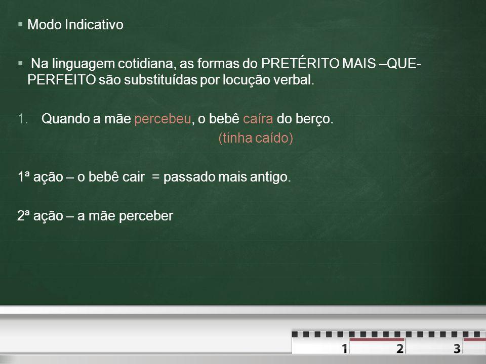  Modo Indicativo  Na linguagem cotidiana, as formas do PRETÉRITO MAIS –QUE- PERFEITO são substituídas por locução verbal.