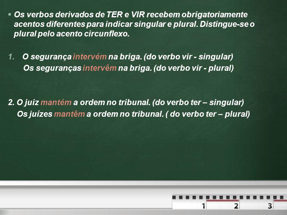  Os verbos derivados de TER e VIR recebem obrigatoriamente acentos diferentes para indicar singular e plural.