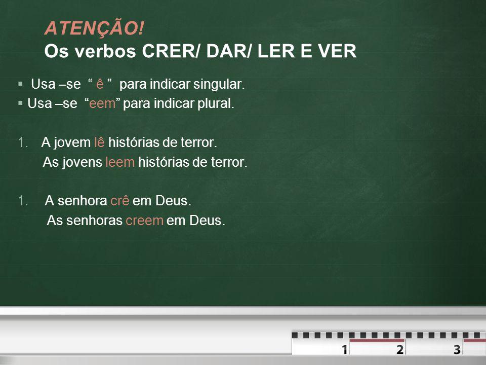 ATENÇÃO.Os verbos CRER/ DAR/ LER E VER  Usa –se ê para indicar singular.