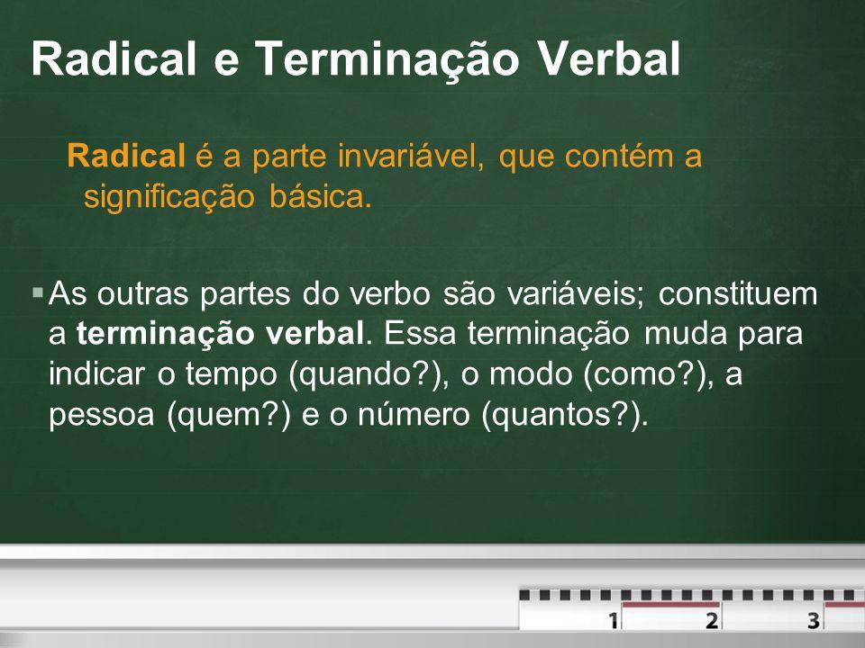 Radical e Terminação Verbal Terminação Verbal é a parte variável do verbo que informa o tempo, o modo, a pessoa e o número.