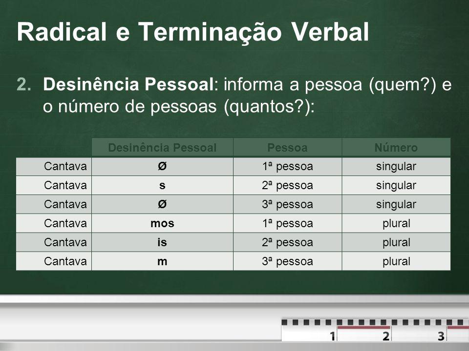 Radical e Terminação Verbal Obs.: Não há geralmente desinência pessoal da 1ª e da 3ª pessoa do singular.