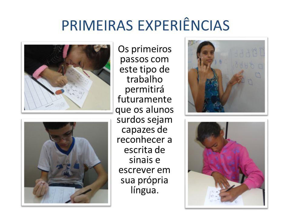 PRIMEIRAS EXPERIÊNCIAS Os primeiros passos com este tipo de trabalho permitirá futuramente que os alunos surdos sejam capazes de reconhecer a escrita de sinais e escrever em sua própria língua.
