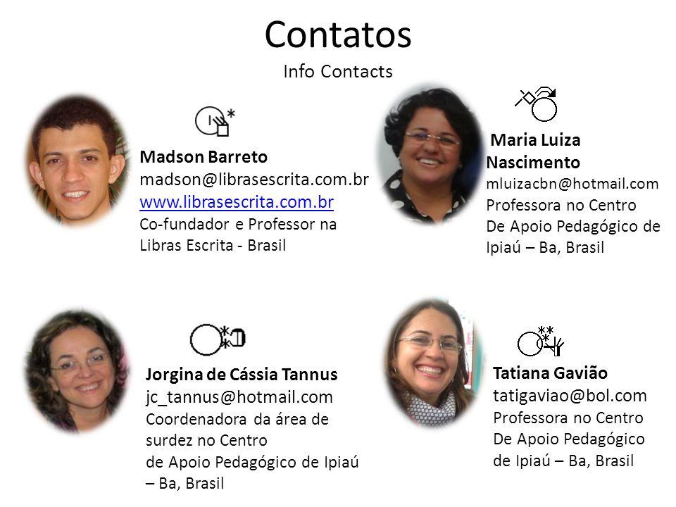 Contatos Info Contacts Jorgina de Cássia Tannus jc_tannus@hotmail.com Coordenadora da área de surdez no Centro de Apoio Pedagógico de Ipiaú – Ba, Brasil Maria Luiza Nascimento mluizacbn@hotmail.com Professora no Centro De Apoio Pedagógico de Ipiaú – Ba, Brasil Tatiana Gavião tatigaviao@bol.com Professora no Centro De Apoio Pedagógico de Ipiaú – Ba, Brasil Madson Barreto madson@librasescrita.com.br www.librasescrita.com.br Co-fundador e Professor na Libras Escrita - Brasil