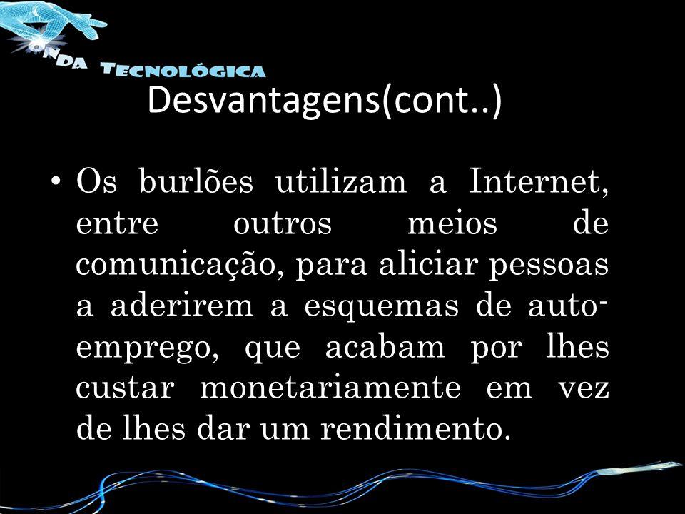 Os burlões utilizam a Internet, entre outros meios de comunicação, para aliciar pessoas a aderirem a esquemas de auto- emprego, que acabam por lhes custar monetariamente em vez de lhes dar um rendimento.