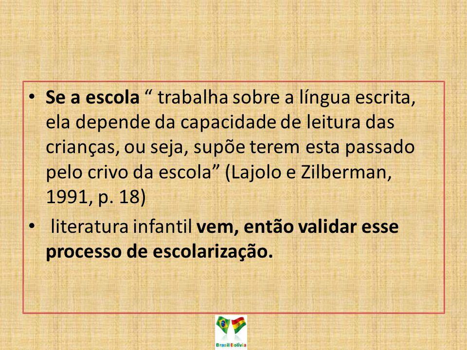 Se a escola trabalha sobre a língua escrita, ela depende da capacidade de leitura das crianças, ou seja, supõe terem esta passado pelo crivo da escola (Lajolo e Zilberman, 1991, p.