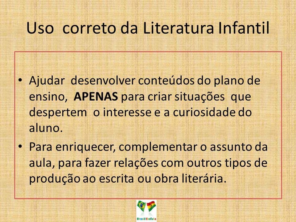 Uso correto da Literatura Infantil Ajudar desenvolver conteúdos do plano de ensino, APENAS para criar situações que despertem o interesse e a curiosid