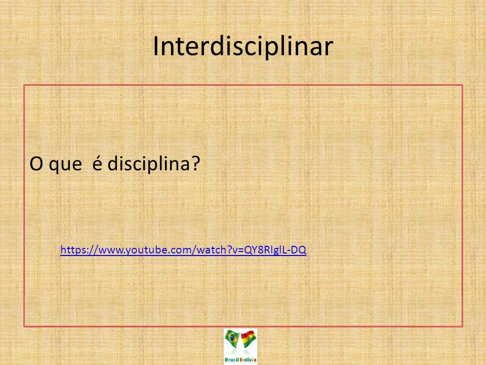 Interdisciplinar O que é disciplina? https://www.youtube.com/watch?v=QY8RlglL-DQ