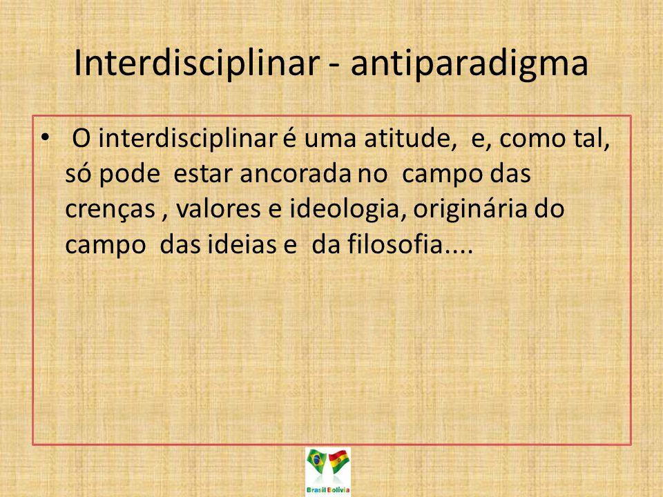 Interdisciplinar - antiparadigma O interdisciplinar é uma atitude, e, como tal, só pode estar ancorada no campo das crenças, valores e ideologia, originária do campo das ideias e da filosofia....