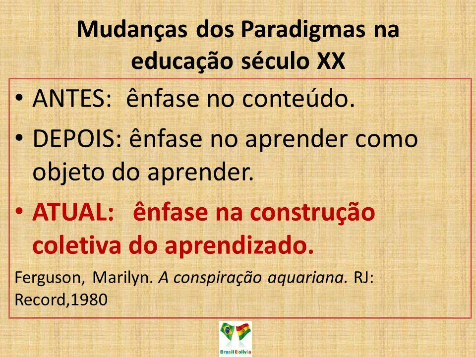 Mudanças dos Paradigmas na educação século XX ANTES: ênfase no conteúdo. DEPOIS: ênfase no aprender como objeto do aprender. ATUAL: ênfase na construç