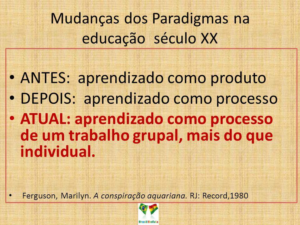 Mudanças dos Paradigmas na educação século XX ANTES: aprendizado como produto DEPOIS: aprendizado como processo ATUAL: aprendizado como processo de um trabalho grupal, mais do que individual.