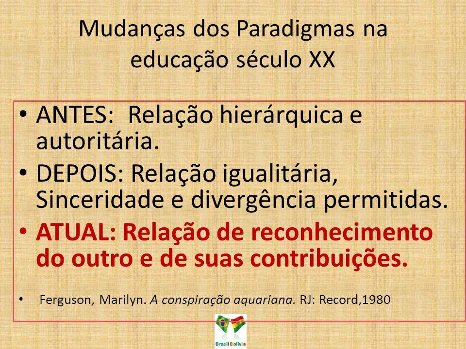 Mudanças dos Paradigmas na educação século XX ANTES: Relação hierárquica e autoritária. DEPOIS: Relação igualitária, Sinceridade e divergência permiti