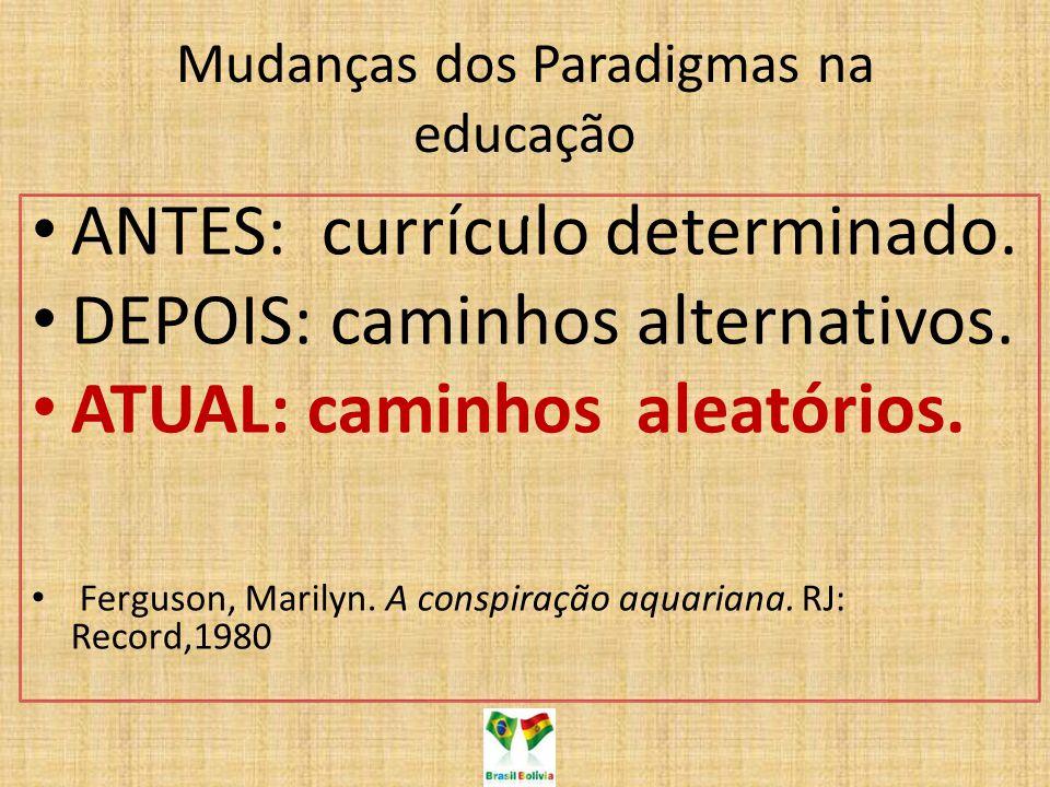 Mudanças dos Paradigmas na educação. ANTES: currículo determinado. DEPOIS: caminhos alternativos. ATUAL: caminhos aleatórios. Ferguson, Marilyn. A con