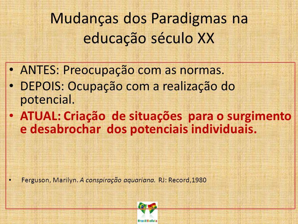 Mudanças dos Paradigmas na educação século XX ANTES: Preocupação com as normas. DEPOIS: Ocupação com a realização do potencial. ATUAL: Criação de situ