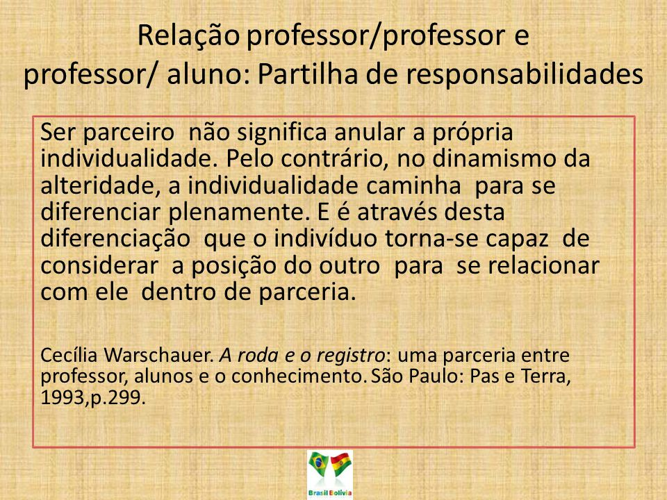 Relação professor/professor e professor/ aluno: Partilha de responsabilidades Ser parceiro não significa anular a própria individualidade. Pelo contrá