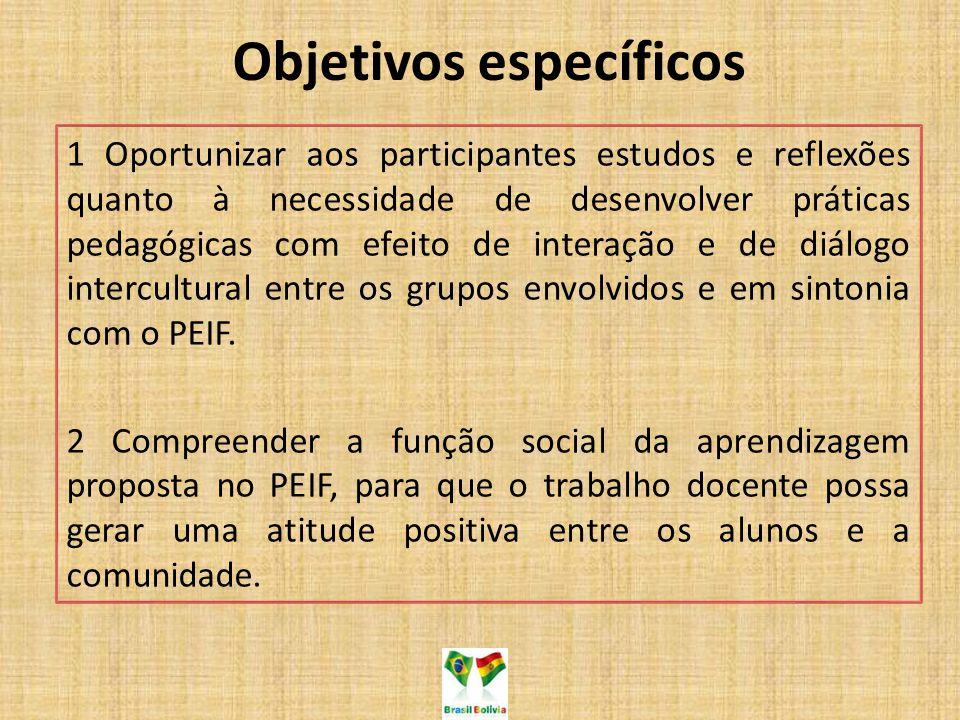 Objetivos específicos 1 Oportunizar aos participantes estudos e reflexões quanto à necessidade de desenvolver práticas pedagógicas com efeito de interação e de diálogo intercultural entre os grupos envolvidos e em sintonia com o PEIF.