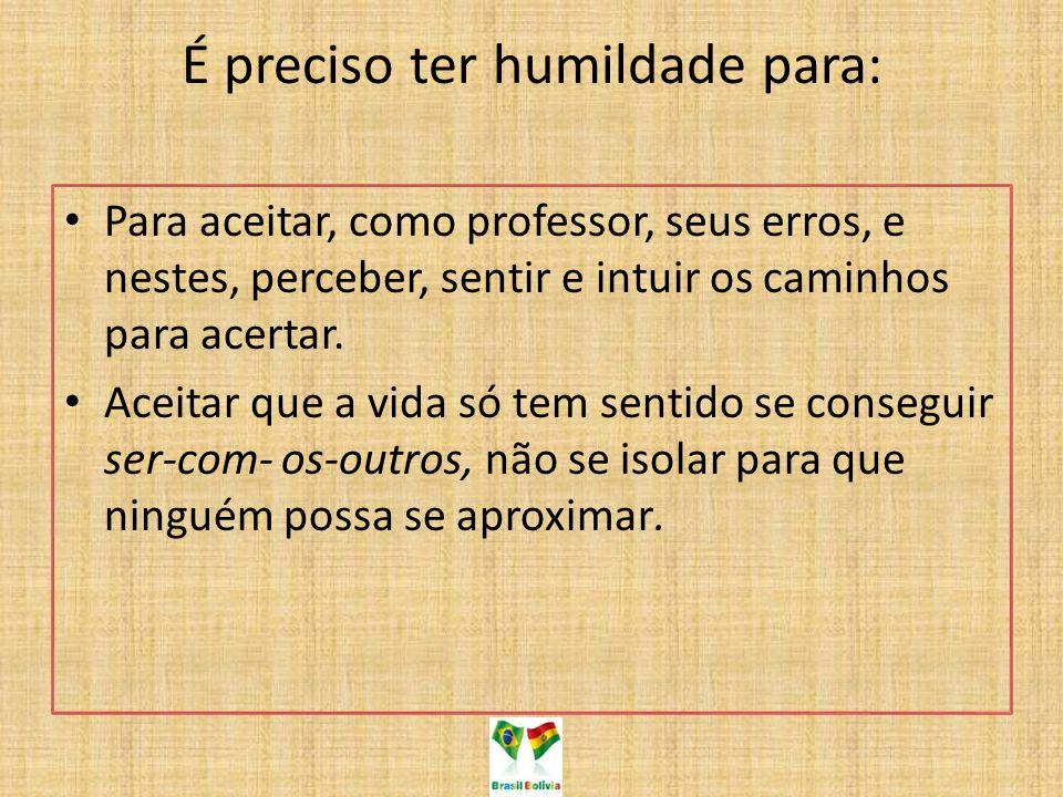 É preciso ter humildade para: Para aceitar, como professor, seus erros, e nestes, perceber, sentir e intuir os caminhos para acertar. Aceitar que a vi