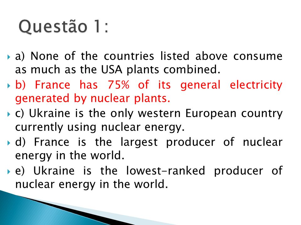  a) None of the countries listed above consume as much as the USA plants combined.  b) France has 75% of its general electricity generated by nuclea