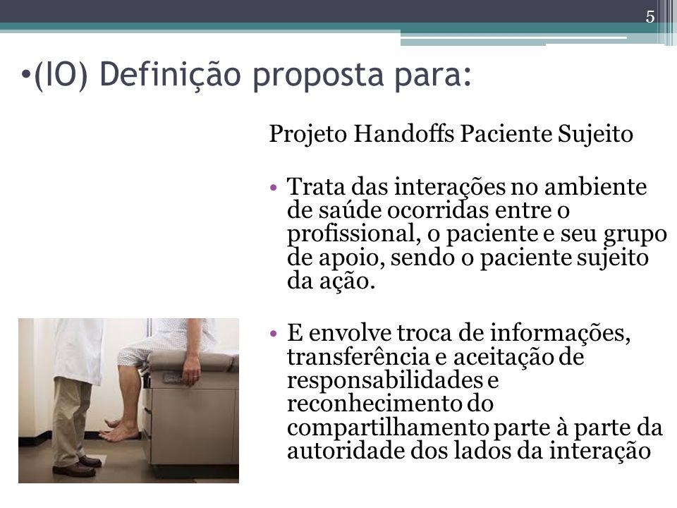 (IO) Definição proposta para: Projeto Handoffs Paciente Sujeito Trata das interações no ambiente de saúde ocorridas entre o profissional, o paciente e seu grupo de apoio, sendo o paciente sujeito da ação.
