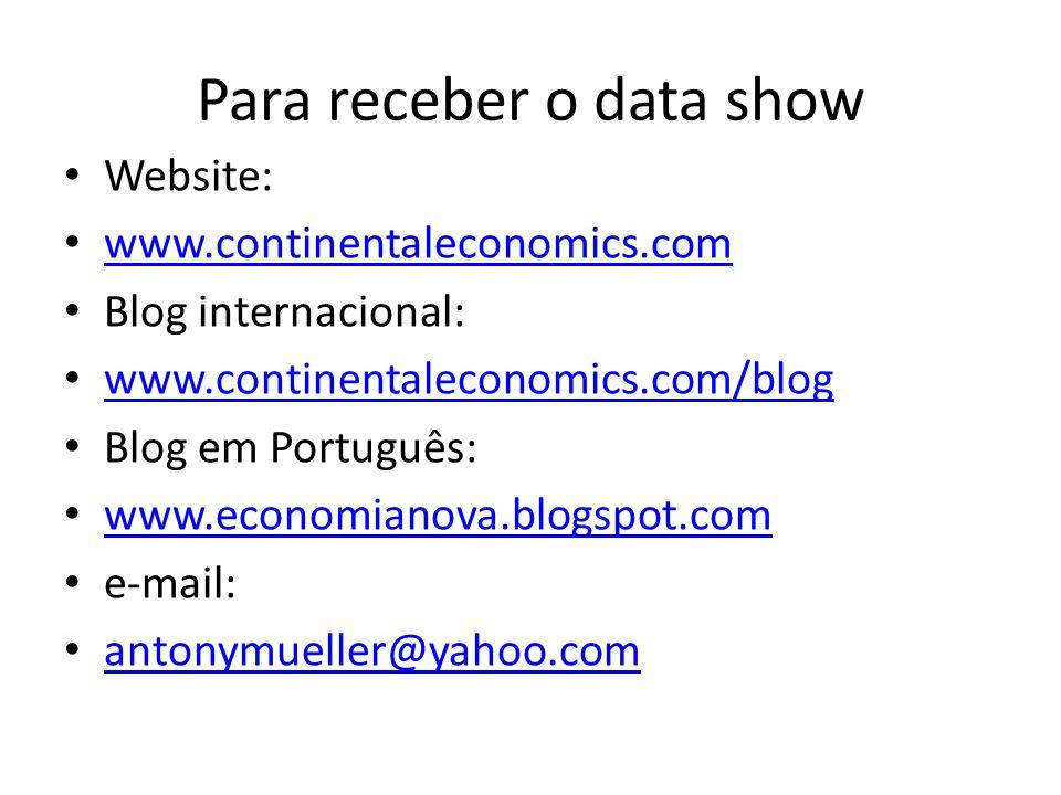 Para receber o data show Website: www.continentaleconomics.com Blog internacional: www.continentaleconomics.com/blog Blog em Português: www.economianova.blogspot.com e-mail: antonymueller@yahoo.com