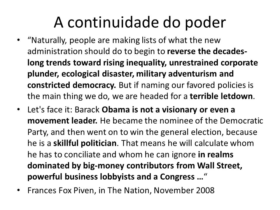 A continuidade do poder Naturally, people are making lists of what the new administration should do to begin to reverse the decades- long trends toward rising inequality, unrestrained corporate plunder, ecological disaster, military adventurism and constricted democracy.