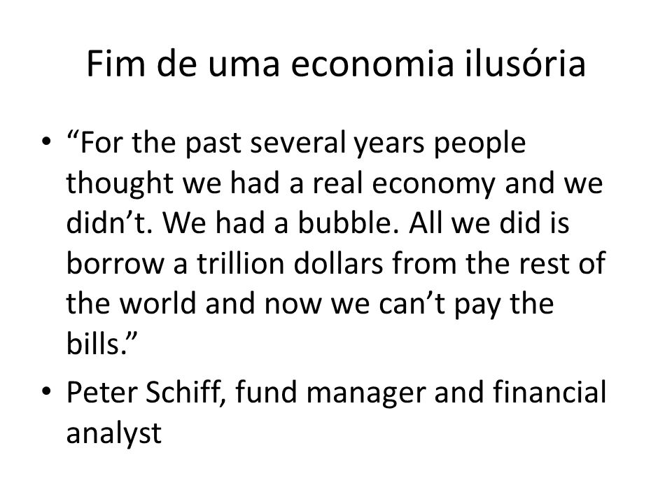 Fim de uma economia ilusória For the past several years people thought we had a real economy and we didn't.
