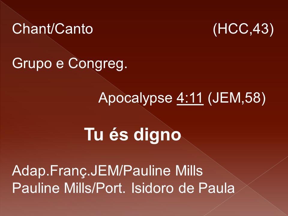 Chant/Canto (HCC,43) Grupo e Congreg. Apocalypse 4:11 (JEM,58) Tu és digno Adap.Franç.JEM/Pauline Mills Pauline Mills/Port. Isidoro de Paula