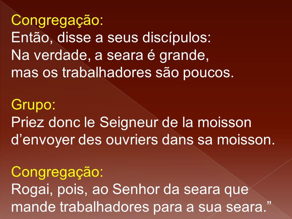 Congregação: Então, disse a seus discípulos: Na verdade, a seara é grande, mas os trabalhadores são poucos. Grupo: Priez donc le Seigneur de la moisso