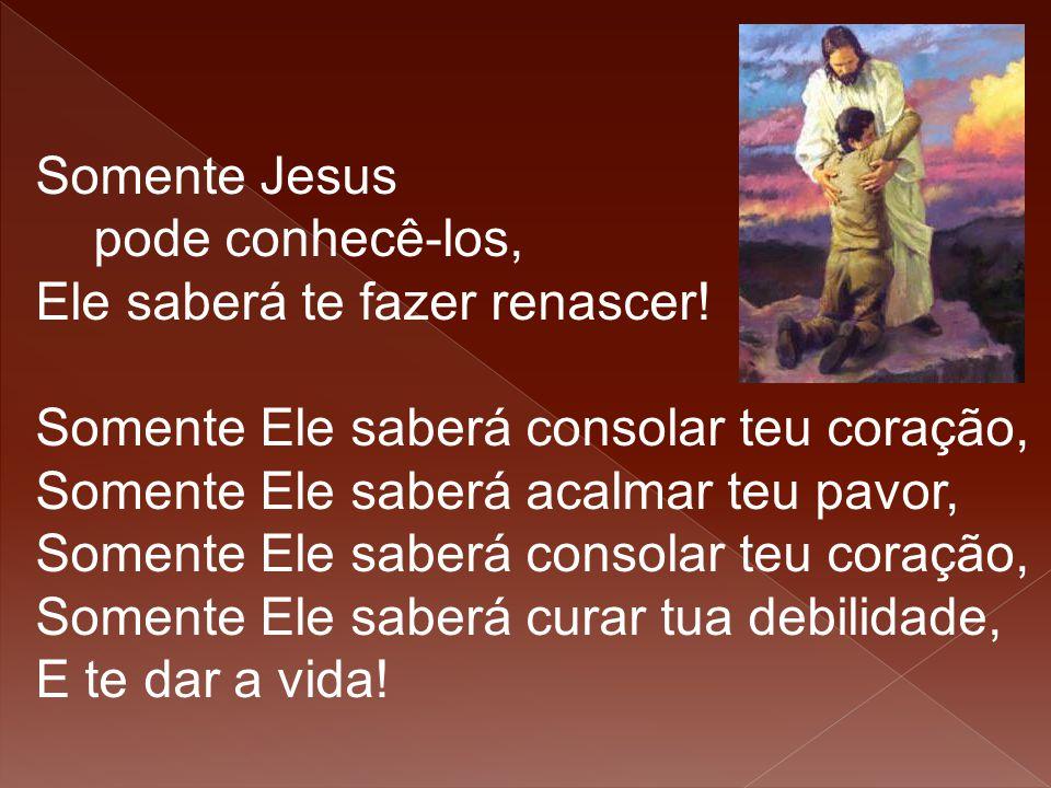 Somente Jesus pode conhecê-los, Ele saberá te fazer renascer! Somente Ele saberá consolar teu coração, Somente Ele saberá acalmar teu pavor, Somente E