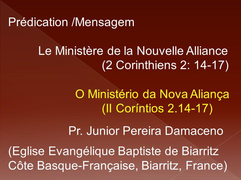 Prédication /Mensagem Le Ministère de la Nouvelle Alliance (2 Corinthiens 2: 14-17) O Ministério da Nova Aliança (II Coríntios 2.14-17) Pr. Junior Per