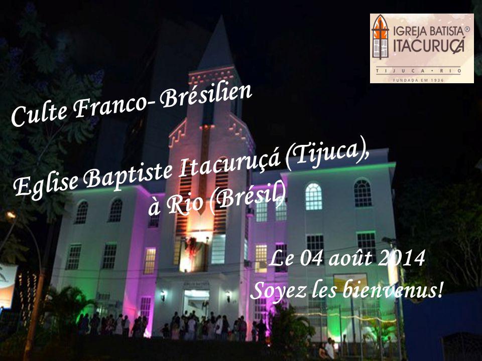 Le 04 août 2014 Soyez les bienvenus! Culte Franco- Brésilien Eglise Baptiste Itacuruçá (Tijuca), à Rio (Brésil)