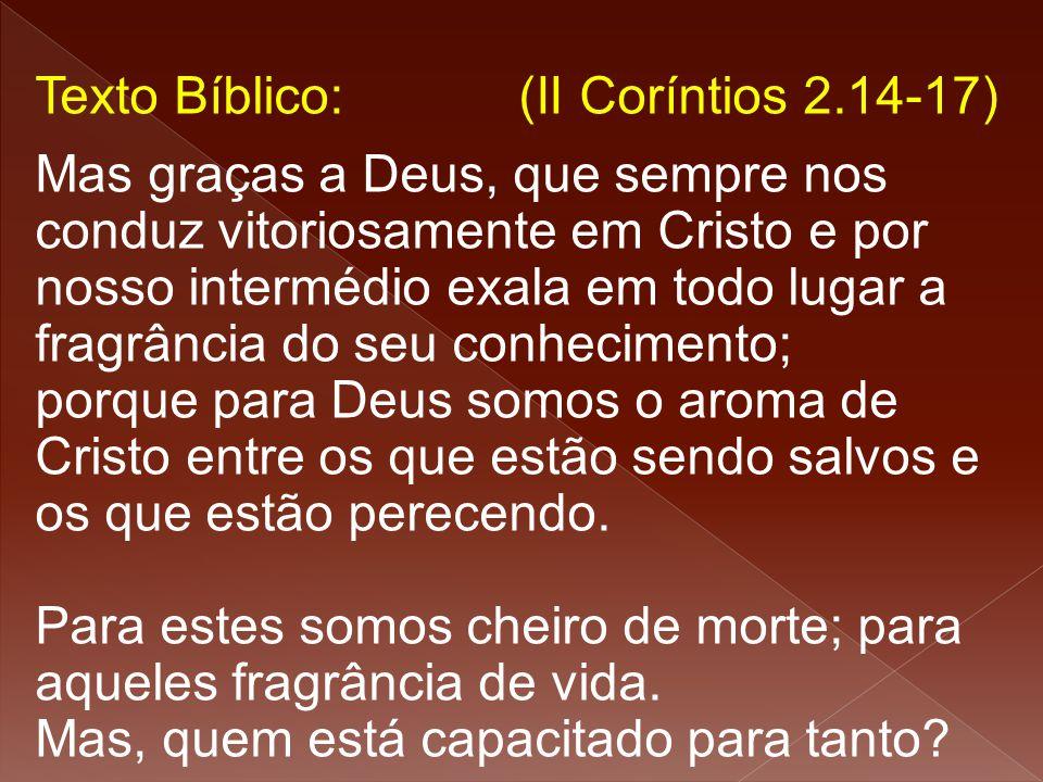 Texto Bíblico: (II Coríntios 2.14-17) Mas graças a Deus, que sempre nos conduz vitoriosamente em Cristo e por nosso intermédio exala em todo lugar a f