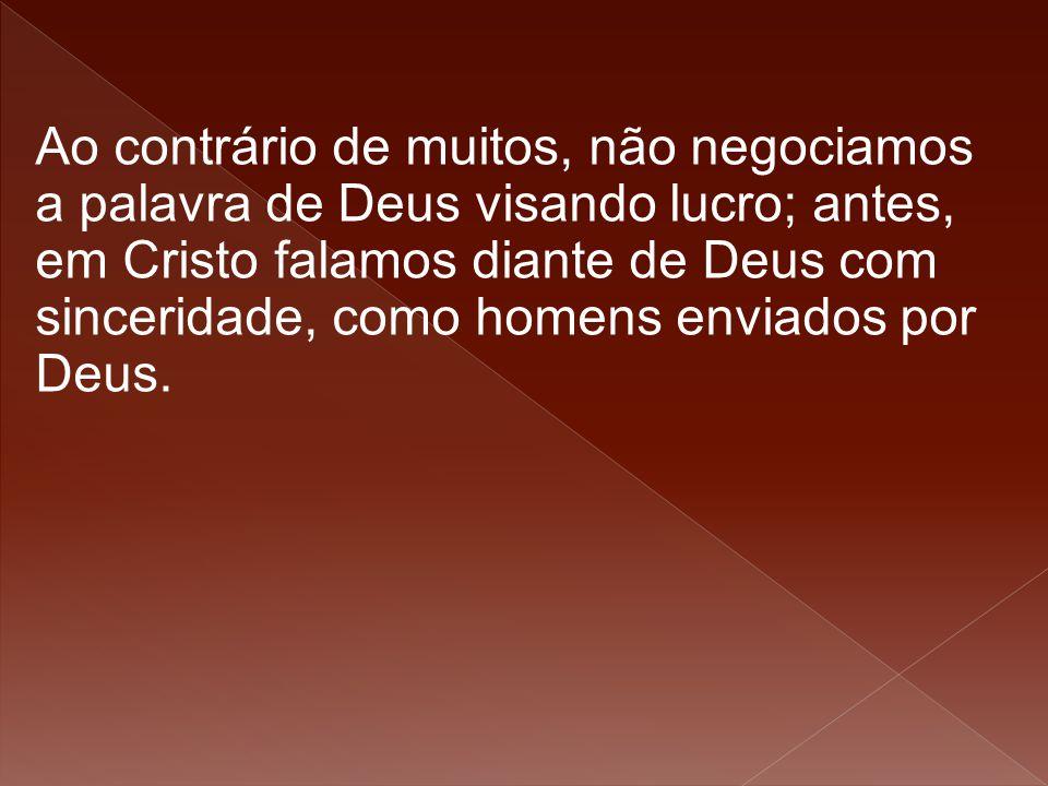 Ao contrário de muitos, não negociamos a palavra de Deus visando lucro; antes, em Cristo falamos diante de Deus com sinceridade, como homens enviados