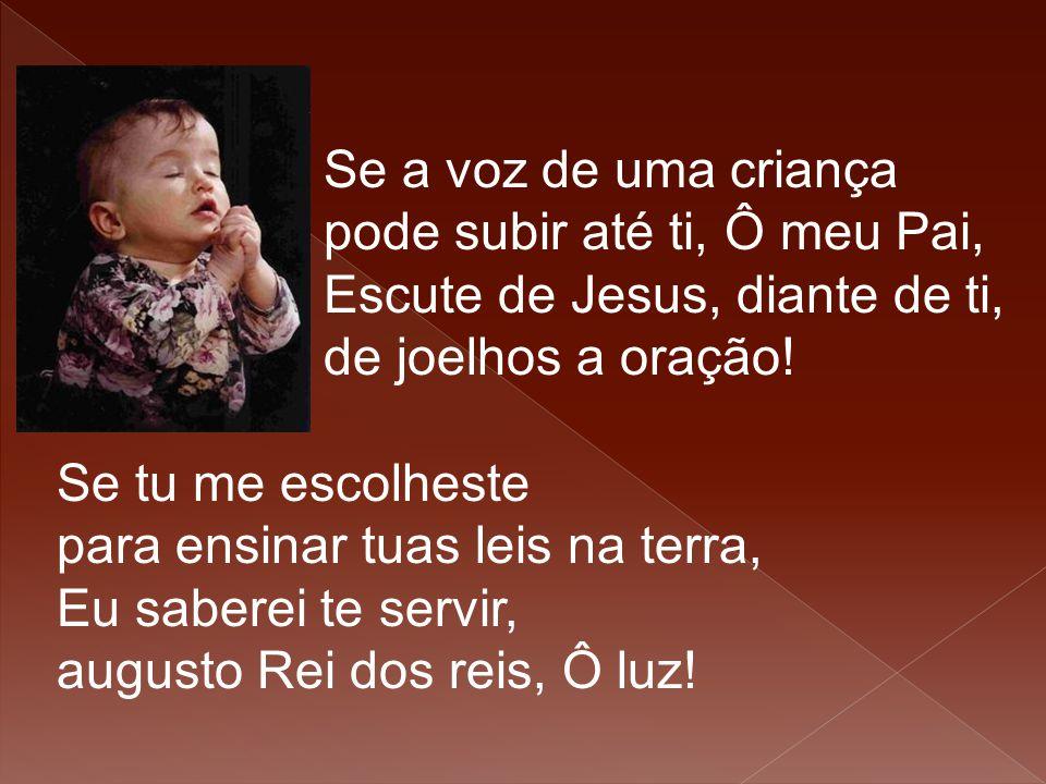 Se a voz de uma criança pode subir até ti, Ô meu Pai, Escute de Jesus, diante de ti, de joelhos a oração! Se tu me escolheste para ensinar tuas leis n