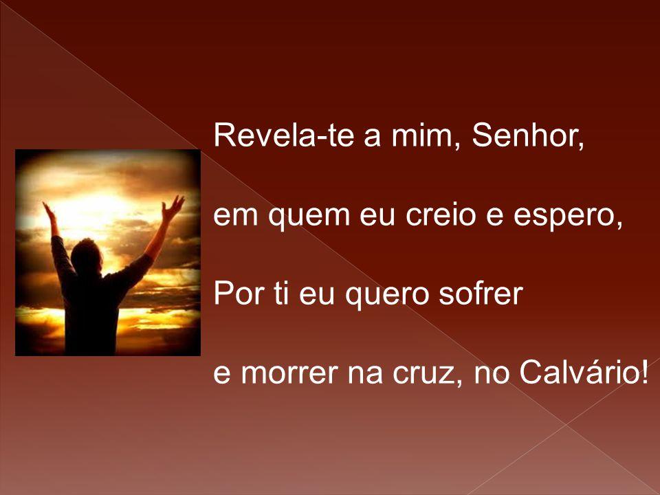 Revela-te a mim, Senhor, em quem eu creio e espero, Por ti eu quero sofrer e morrer na cruz, no Calvário!