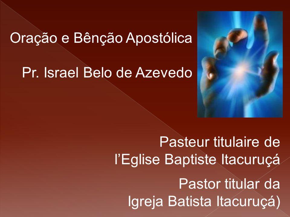Oração e Bênção Apostólica Pr. Israel Belo de Azevedo Pasteur titulaire de l'Eglise Baptiste Itacuruçá Pastor titular da Igreja Batista Itacuruçá)