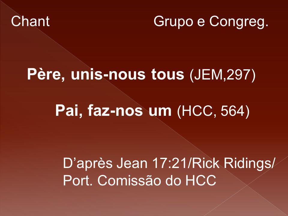 Chant Grupo e Congreg. Père, unis-nous tous (JEM,297) Pai, faz-nos um (HCC, 564) D'après Jean 17:21/Rick Ridings/ Port. Comissão do HCC