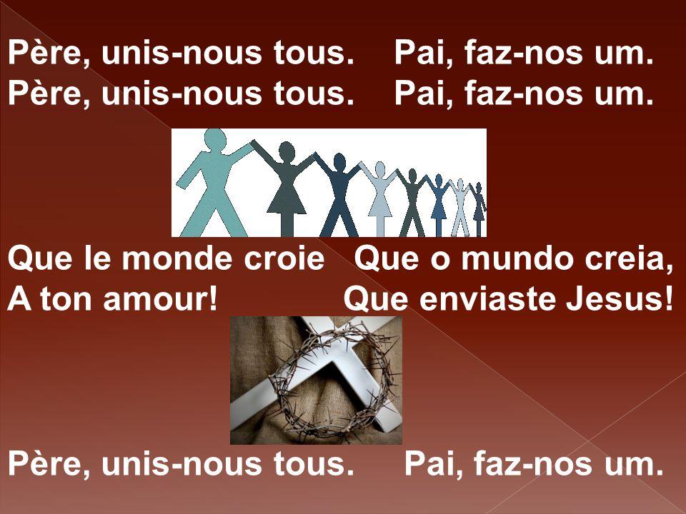 Père, unis-nous tous. Pai, faz-nos um. Que le monde croie Que o mundo creia, A ton amour! Que enviaste Jesus! Père, unis-nous tous. Pai, faz-nos um.