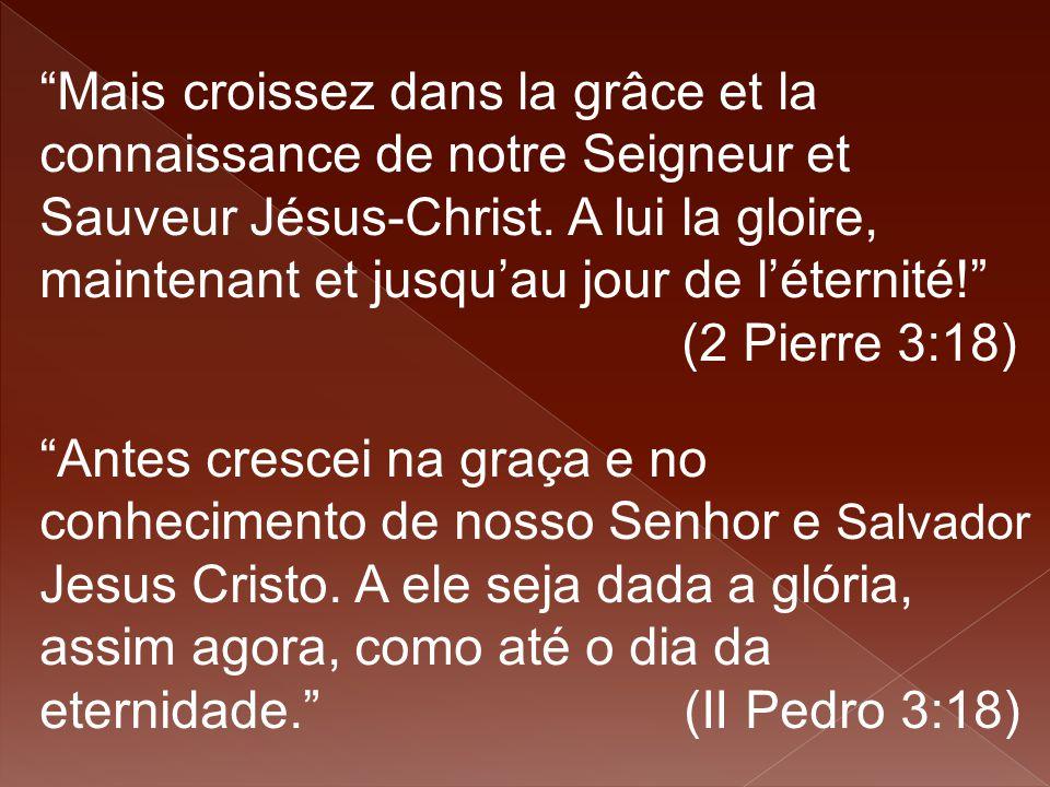 """""""Mais croissez dans la grâce et la connaissance de notre Seigneur et Sauveur Jésus-Christ. A lui la gloire, maintenant et jusqu'au jour de l'éternité!"""