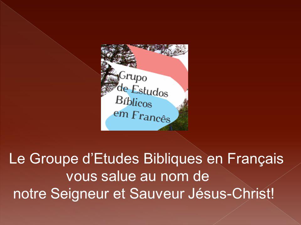 Le Groupe d'Etudes Bibliques en Français vous salue au nom de notre Seigneur et Sauveur Jésus-Christ!